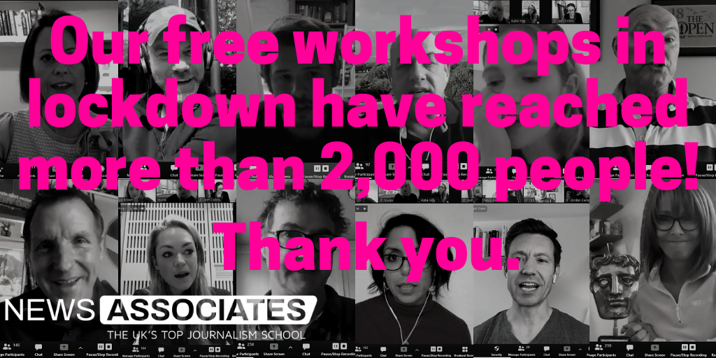 "A rectangle graphic. The background is made up of 12 small black and white square screen grabs of people talking on Zoom. On top in bright pink text it says: ""Our free workshops in lockdown have reached more than 2,000 people! Thank you."" Our workshops with journalists including Kay Burley and Ian Woods are part of our response to lockdown which saw us nominated for innovation of the year in the NCTJ Awards for Excellence."