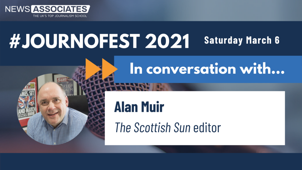 JournoFest 2021 in conversation with... speaker graphic. News Associates logo in top left, date Saturday 6 March top right. Graphic is against a navy blue background. Circular photo of Alan Muir on the left and description is: Alan Muir, The Scottish Sun editor
