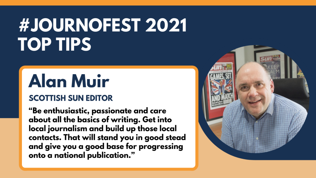 "Alan Muir's top tip for JournoFest 2021: ""Be enthusiastic, passionate and care about all the basics of writing. Get into local journalism and build up those local contacts. That will stand you in good stead and give you a good base for progressing onto a national publication."""