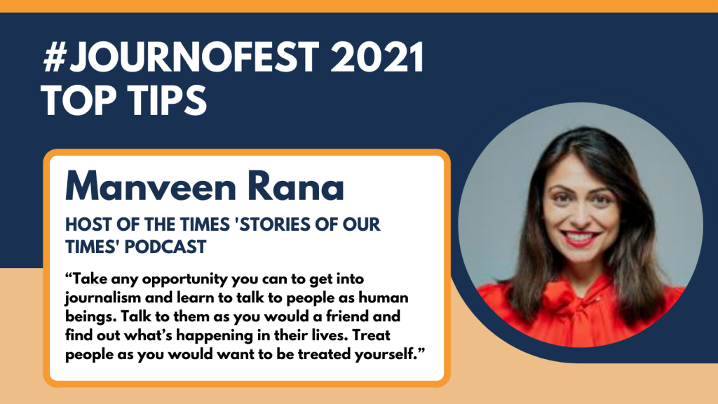 "Manveen Rana JournoFest 2021 top tip: ""Take any opportunity you can to get into journalism and learn to talk to people as human beings. Talk to them as you would a friend and find out what's happening in their lives. Treat people as you would want to be treated yourself."""