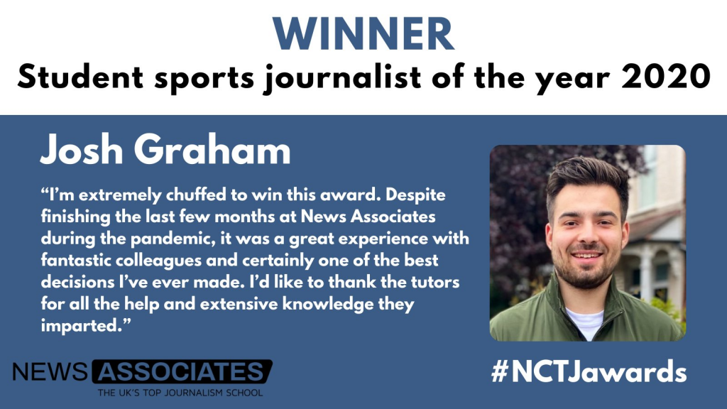 """Graphic announcing Winner of NCTJ student sports journalist of the year 2020 at the #NCTJawards. Josh Graham, pictured on the right. Quote: """"I'm extremely chuffed to win this award. Despite finishing the last few months at News Associates during the pandemic, it was a great experience with fantastic colleagues and certainly one of the best decisions I've ever made. I'd like to thank the tutors for all the help and extensive knowledge they imparted."""""""