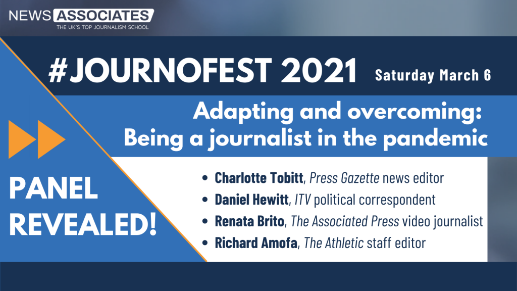 #JournoFest 2021 panel revealed graphic. News Associates logo in top left, date Saturday 6 March top right. Graphic is against a navy blue background. Panel and description is: Adapting and overcoming: Being a journalist in the pandemic. Speakers are: Charlotte Tobitt, Press Gazette news editor, Daniel Hewitt, ITV political correspondent, Renata Brito, The Associated Press video journalist, Richard Amofa, The Athletic staff editor