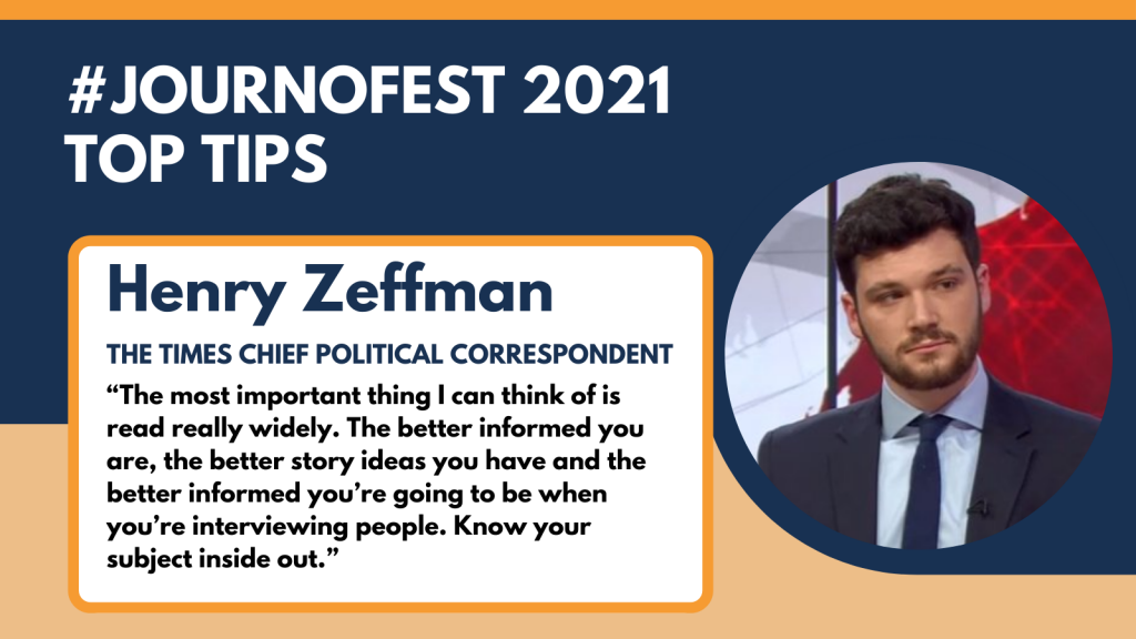 "Henry Zeffman's top tip: ""The most important thing I can think of is read really widely. The better informed you are, the better story ideas you have and the better informed you're going to be when you're interviewing people. Know your subject inside out."""