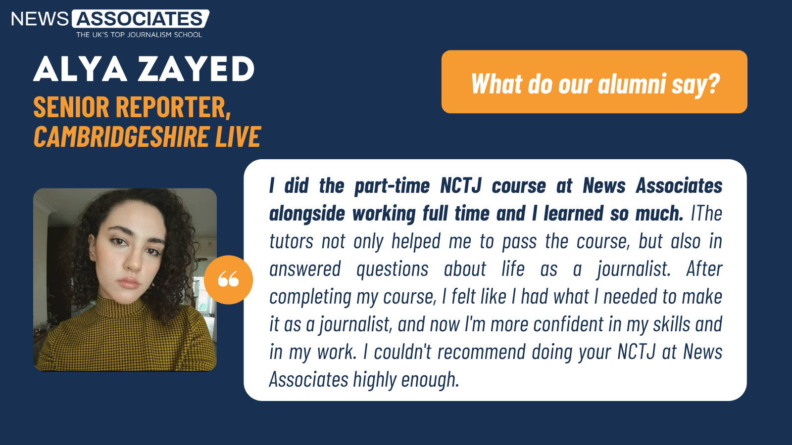 Alya Zayed, journalist at Cambridgeshire Live's testimonial: I did the part-time NCTJ course at News Associates alongside working full time and I learned so much. IThe tutors not only helped me to pass the course, but also in answered questions about life as a journalist. After completing my course, I felt like I had what I needed to make it as a journalist, and now I'm more confident in my skills and in my work. I couldn't recommend doing your NCTJ at News Associates highly enough.