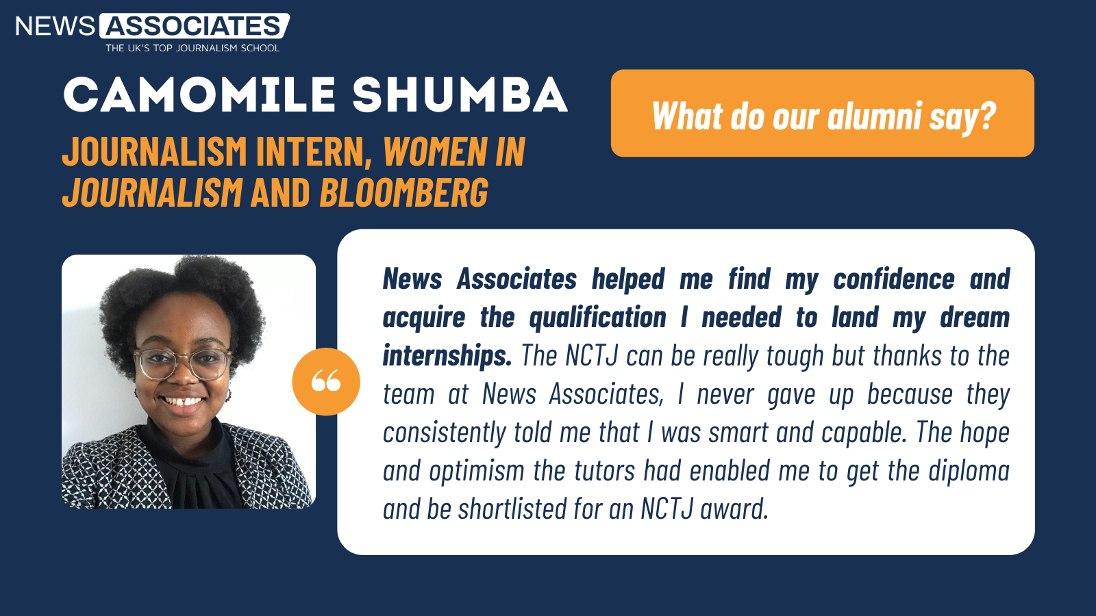 Journalism intern Camomile Shumba's testimonial: News Associates helped me find my confidence and acquire the qualification I needed to land my dream internships. The NCTJ can be really tough but thanks to the team at News Associates, I never gave up because they consistently told me that I was smart and capable. The hope and optimism the tutors had enabled me to get the diploma and be shortlisted for an NCTJ award.