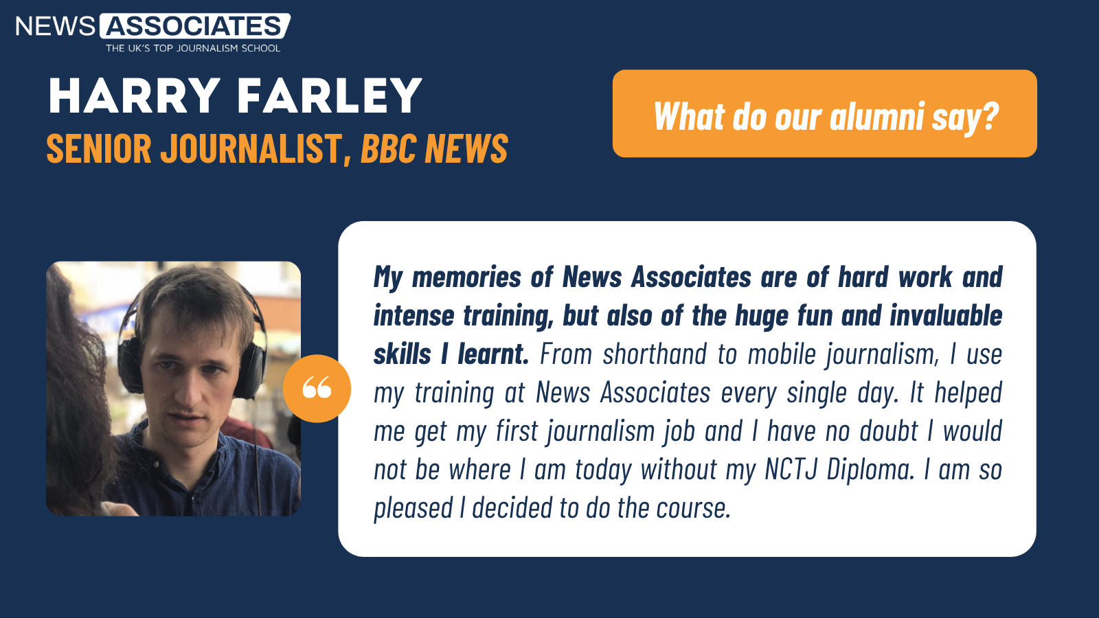 Harry Farley, senior BBC reporter's testimonial: My memories of News Associates are of hard work and intense training, but also of the huge fun and invaluable skills I learnt. From shorthand to mobile journalism, I use my training at News Associates every single day. It helped me get my first journalism job and I have no doubt I would not be where I am today without my NCTJ Diploma. I am so pleased I decided to do the course.