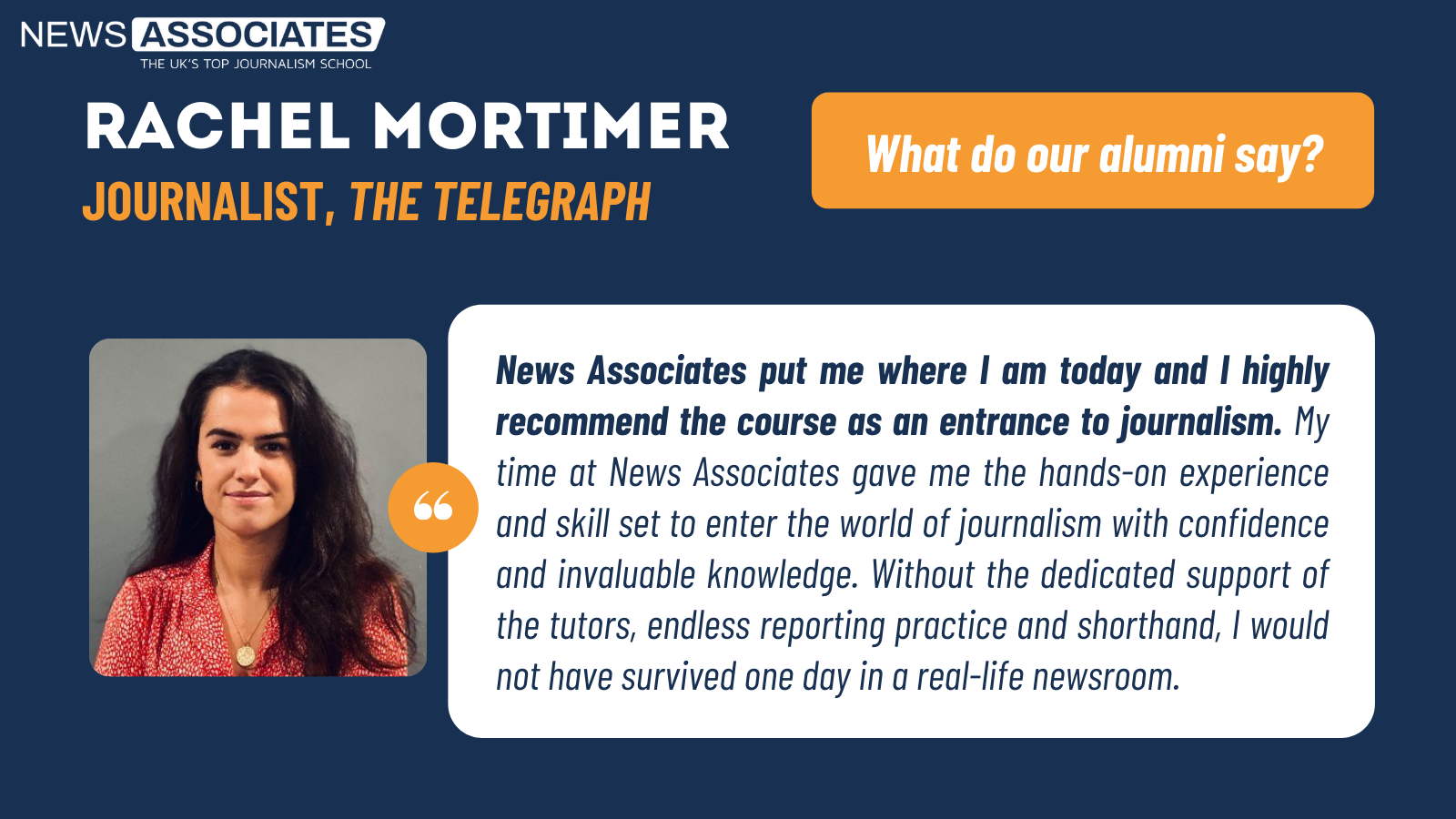 Telegraph journalist Rachel Mortimer's testimonial: News Associates put me where I am today and I highly recommend the course as an entrance to journalism. My time at News Associates gave me the hands-on experience and skill set to enter the world of journalism with confidence and invaluable knowledge. Without the dedicated support of the tutors, endless reporting practice and shorthand, I would not have survived one day in a real-life newsroom.