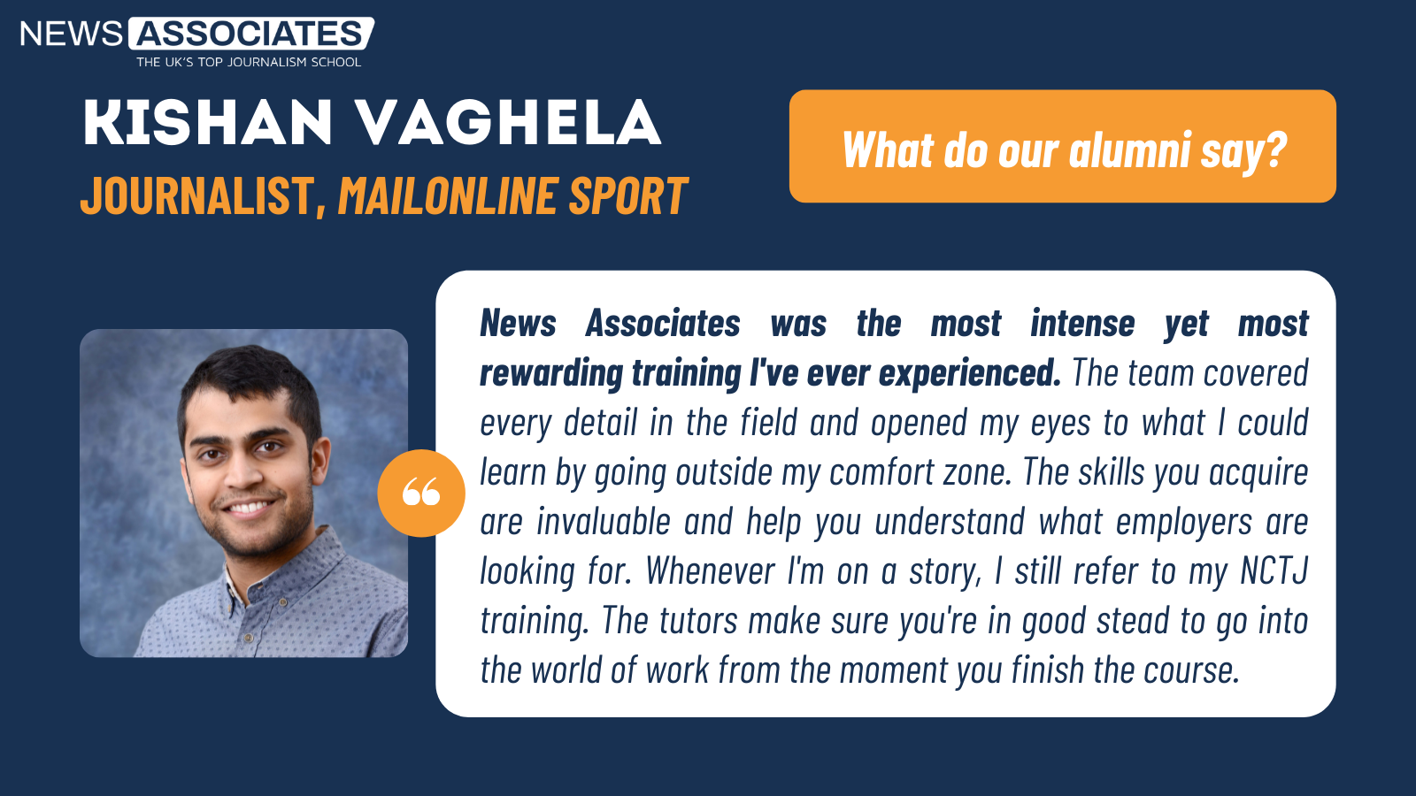 Kishan Vaghela, MailOnline Sport, gives his testimonial: News Associates was the most intense yet most rewarding training I've ever experienced. The team covered every detail in the field and opened my eyes to what I could learn by going outside my comfort zone. The skills you acquire are invaluable and help you understand what employers are looking for. Whenever I'm on a story, I still refer to my NCTJ training. The tutors make sure you're in good stead to go into the world of work from the moment you finish the course.