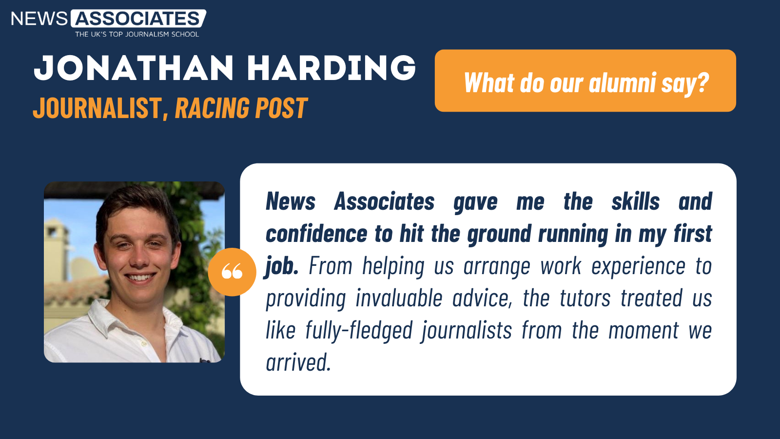 Racing Post's Jonathan Harding's testimonial: News Associates gave me the skills and confidence to hit the ground running in my first job. From helping us arrange work experience to providing invaluable advice, the tutors treated us like fully-fledged journalists from the moment we arrived.