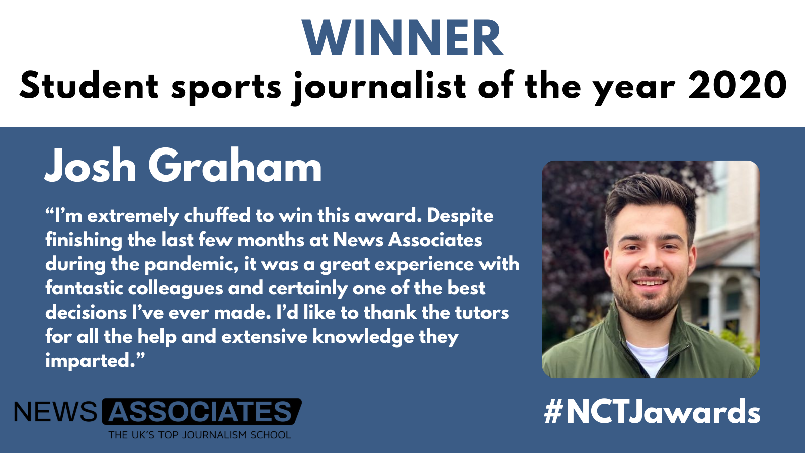 """Graphic of Josh Graham winning student sports journalist of the year at the NCTJ awards for excellence: """"I'm extremely chuffed to win this award. Despite finishing the last few months at News Associates during the pandemic, it was a great experience with fantastic colleagues and certainly one of the best decisions I've ever made. I'd like to thank the tutors for all the help and extensive knowledge they imparted."""""""